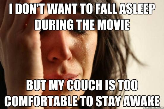 fall asleep while watching a movie, first world problems meme